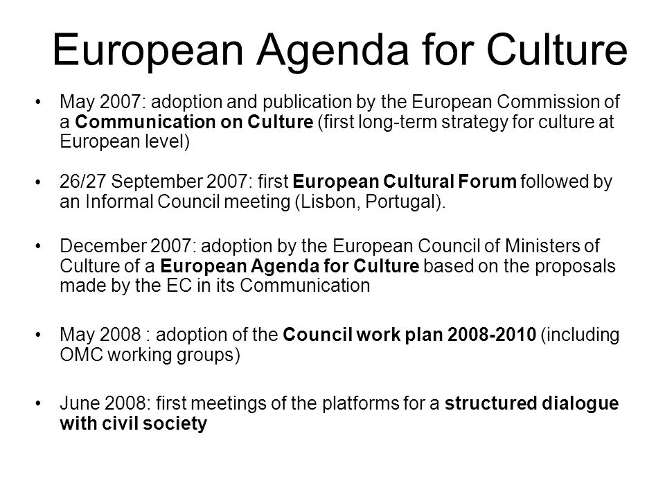 European Agenda for Culture May 2007: adoption and publication by the European Commission of a Communication on Culture (first long-term strategy for culture at European level) 26/27 September 2007: first European Cultural Forum followed by an Informal Council meeting (Lisbon, Portugal).