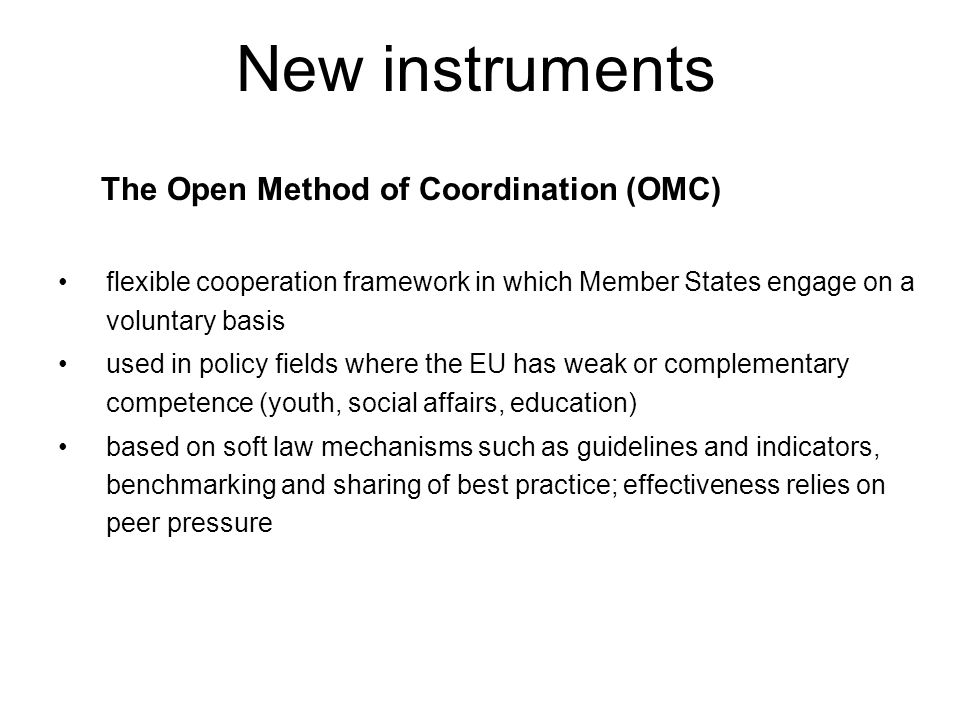 New instruments The Open Method of Coordination (OMC) flexible cooperation framework in which Member States engage on a voluntary basis used in policy fields where the EU has weak or complementary competence (youth, social affairs, education) based on soft law mechanisms such as guidelines and indicators, benchmarking and sharing of best practice; effectiveness relies on peer pressure