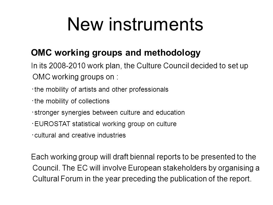 OMC working groups and methodology In its work plan, the Culture Council decided to set up OMC working groups on : ・ the mobility of artists and other professionals ・ the mobility of collections ・ stronger synergies between culture and education ・ EUROSTAT statistical working group on culture ・ cultural and creative industries Each working group will draft biennal reports to be presented to the Council.