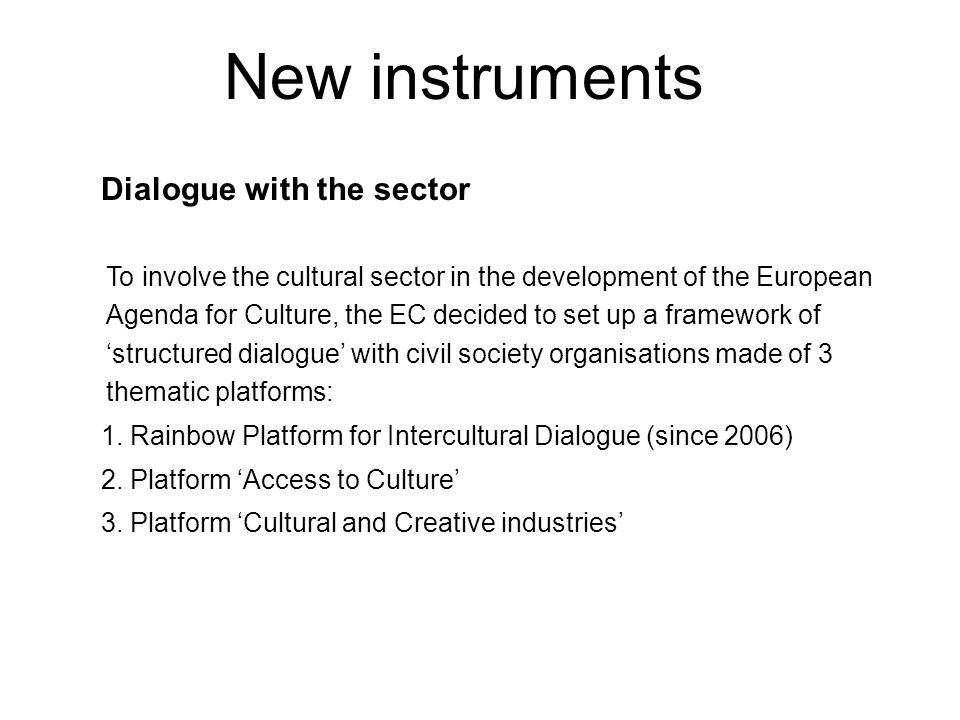 Dialogue with the sector To involve the cultural sector in the development of the European Agenda for Culture, the EC decided to set up a framework of 'structured dialogue' with civil society organisations made of 3 thematic platforms: 1.