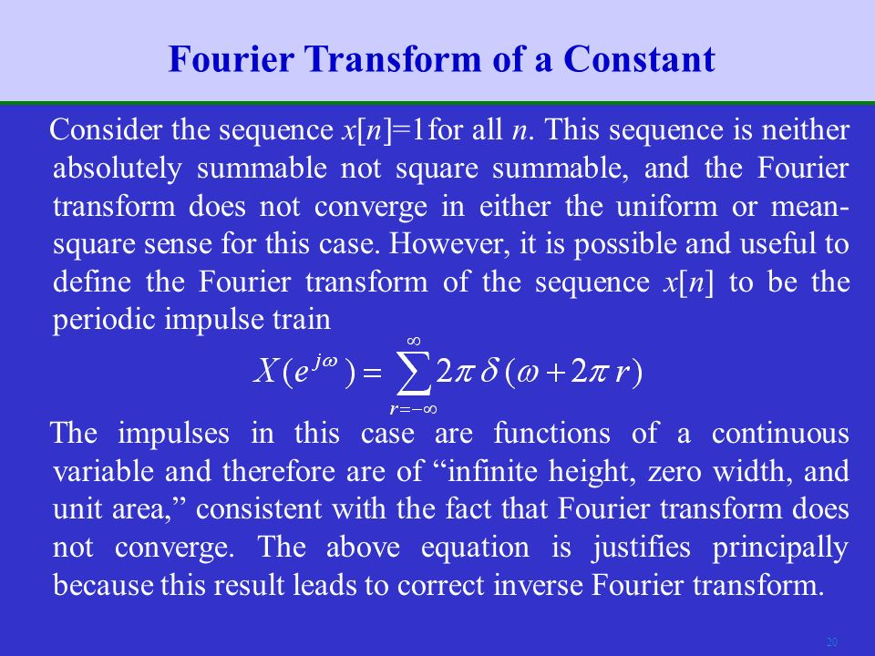 19 Fourier Transform of Periodic Signals (1)  As discussed in Chapter 2, uniform convergence of the Fourier transform of a sequence requires that the sequence be absolutely summable, and mean-square convergence requires that the sequence be square summable.