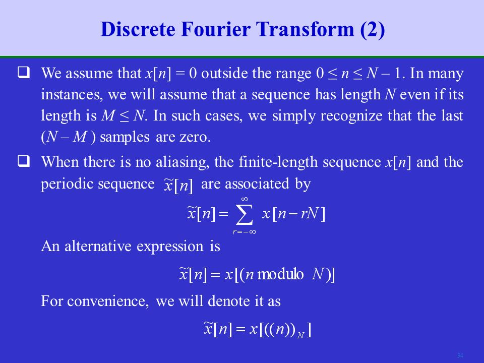33 Discrete Fourier Transform (1)  From the above discussion, we understand that, given a finite- length sequence x[n], we can form a periodic sequence, which can be represented by a DFS.