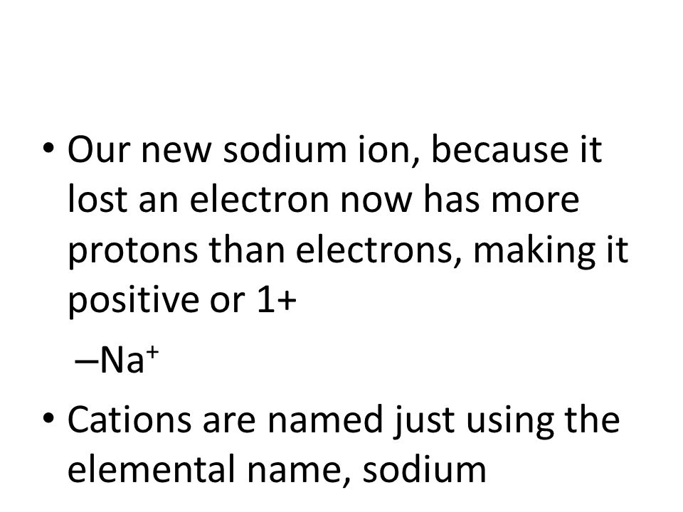 Our new sodium ion, because it lost an electron now has more protons than electrons, making it positive or 1+ – Na + Cations are named just using the elemental name, sodium