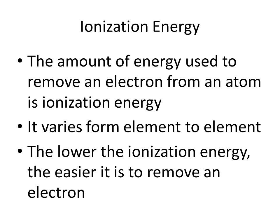 Ionization Energy The amount of energy used to remove an electron from an atom is ionization energy It varies form element to element The lower the ionization energy, the easier it is to remove an electron