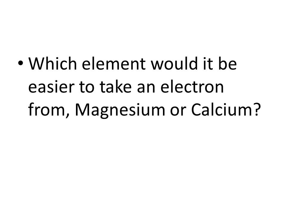 Which element would it be easier to take an electron from, Magnesium or Calcium