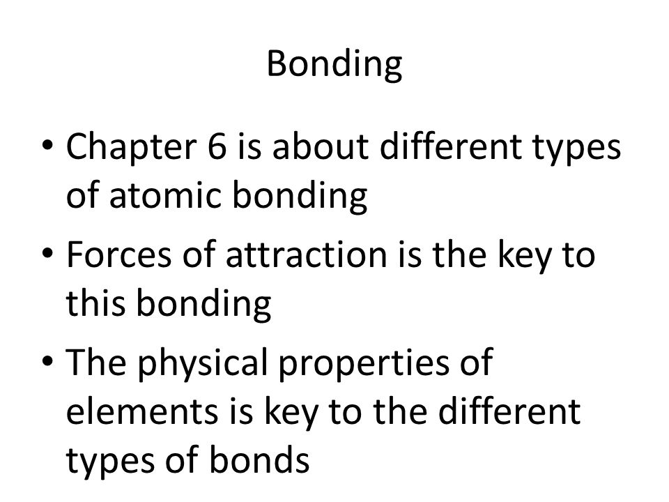Bonding Chapter 6 is about different types of atomic bonding Forces of attraction is the key to this bonding The physical properties of elements is key to the different types of bonds