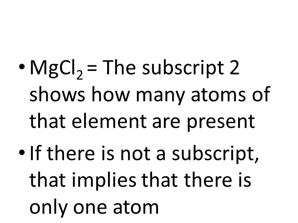 MgCl 2 = The subscript 2 shows how many atoms of that element are present If there is not a subscript, that implies that there is only one atom