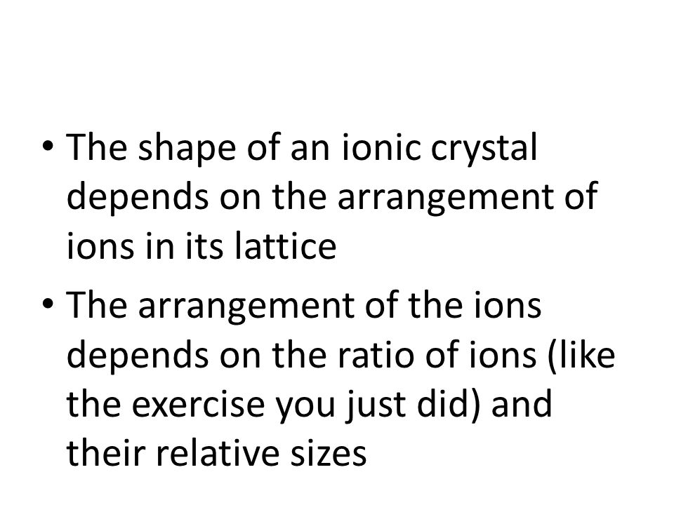 The shape of an ionic crystal depends on the arrangement of ions in its lattice The arrangement of the ions depends on the ratio of ions (like the exercise you just did) and their relative sizes