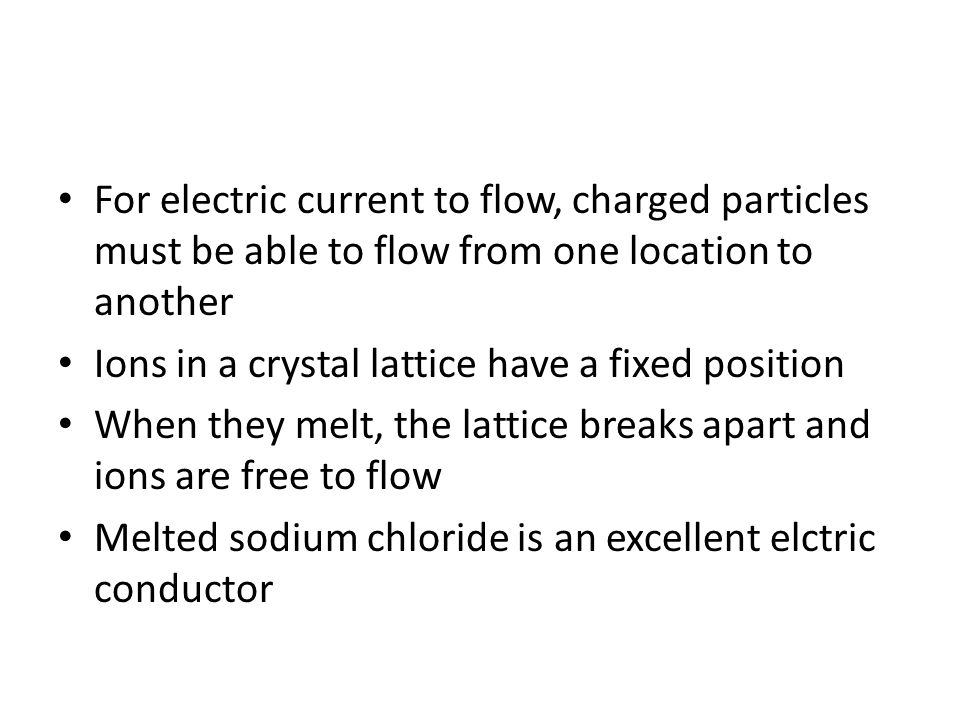 For electric current to flow, charged particles must be able to flow from one location to another Ions in a crystal lattice have a fixed position When they melt, the lattice breaks apart and ions are free to flow Melted sodium chloride is an excellent elctric conductor