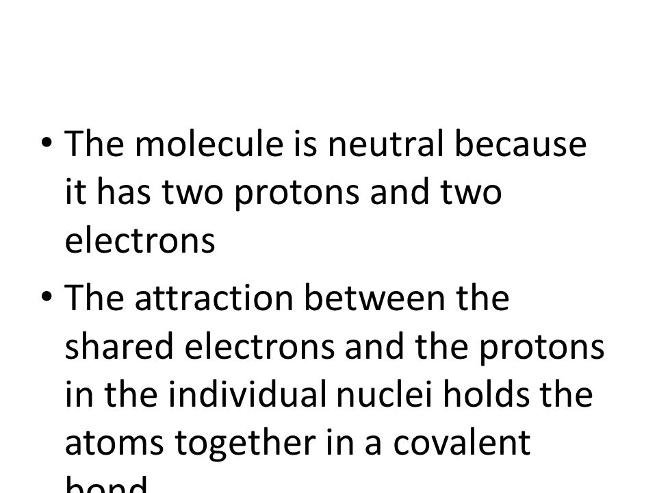 The molecule is neutral because it has two protons and two electrons The attraction between the shared electrons and the protons in the individual nuclei holds the atoms together in a covalent bond