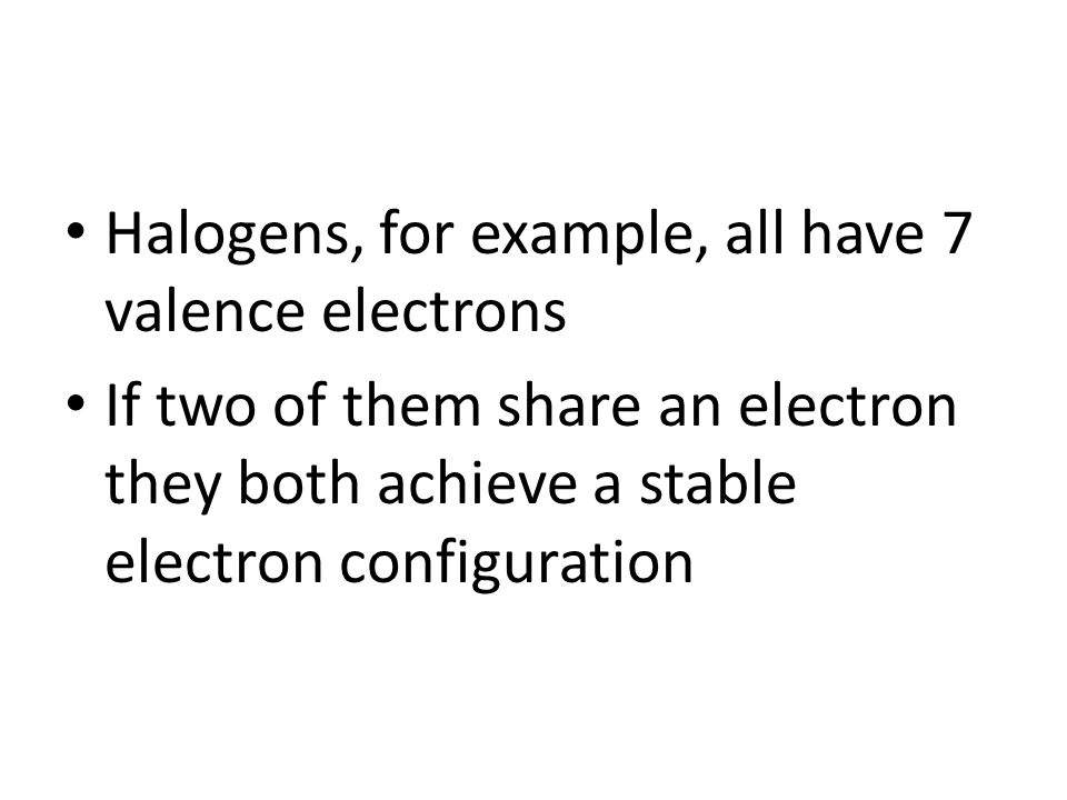 Halogens, for example, all have 7 valence electrons If two of them share an electron they both achieve a stable electron configuration