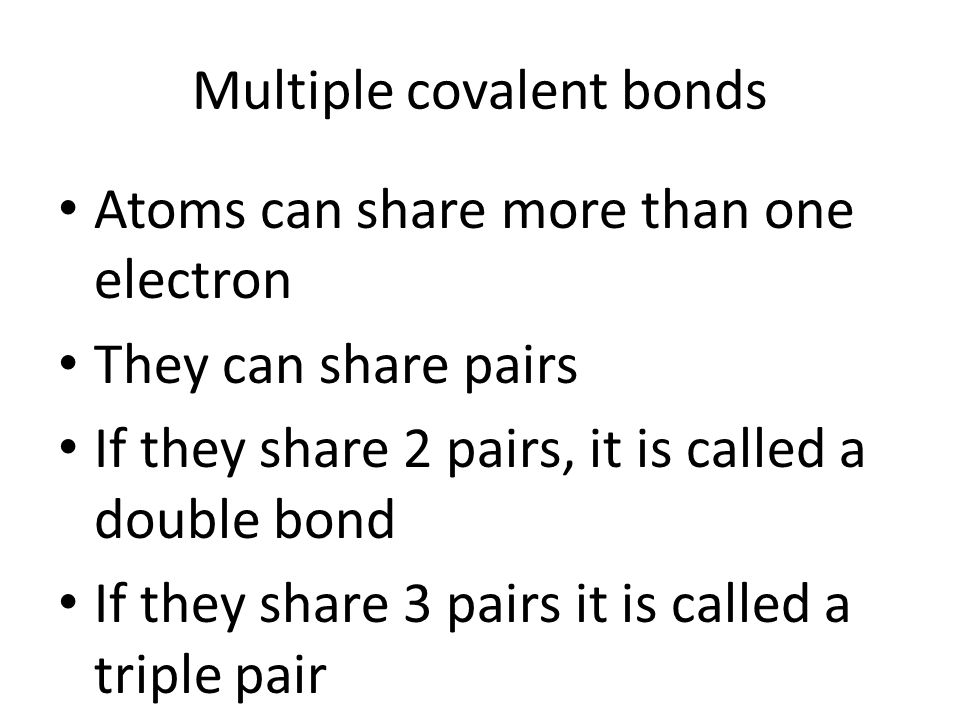 Multiple covalent bonds Atoms can share more than one electron They can share pairs If they share 2 pairs, it is called a double bond If they share 3 pairs it is called a triple pair
