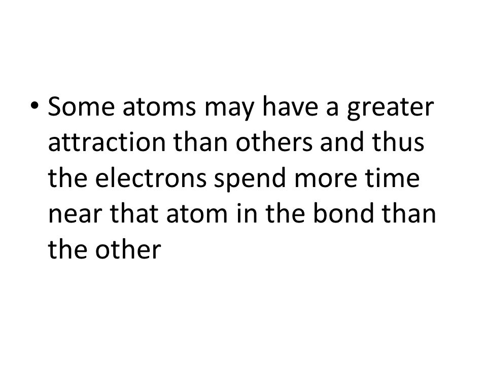 Some atoms may have a greater attraction than others and thus the electrons spend more time near that atom in the bond than the other