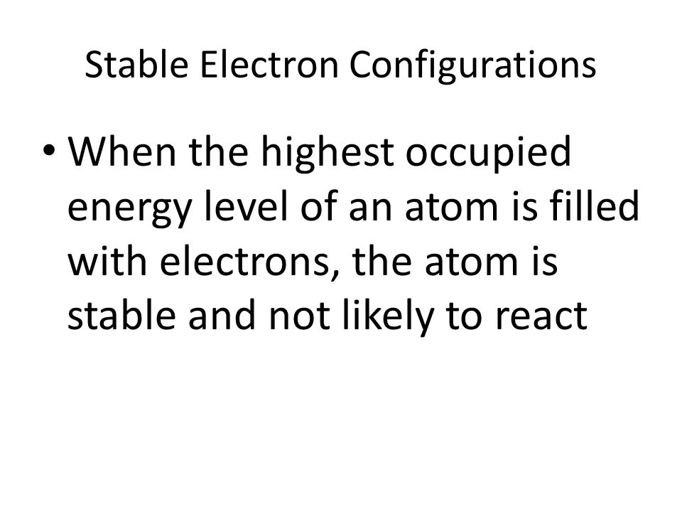 Stable Electron Configurations When the highest occupied energy level of an atom is filled with electrons, the atom is stable and not likely to react