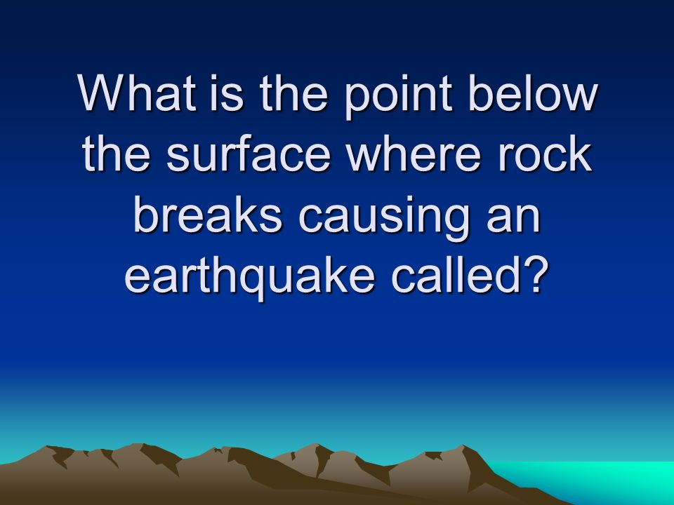 What is the point below the surface where rock breaks causing an earthquake called
