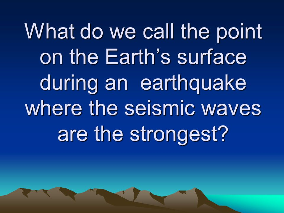 What do we call the point on the Earth's surface during an earthquake where the seismic waves are the strongest