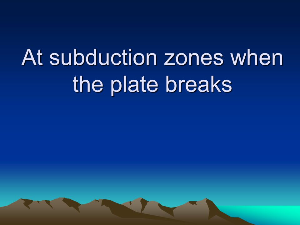At subduction zones when the plate breaks