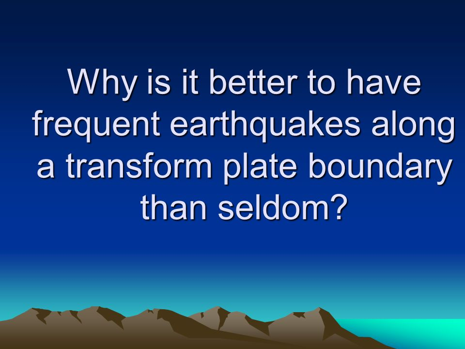 Why is it better to have frequent earthquakes along a transform plate boundary than seldom
