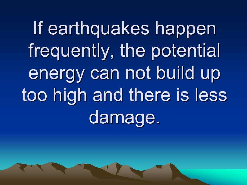 If earthquakes happen frequently, the potential energy can not build up too high and there is less damage.