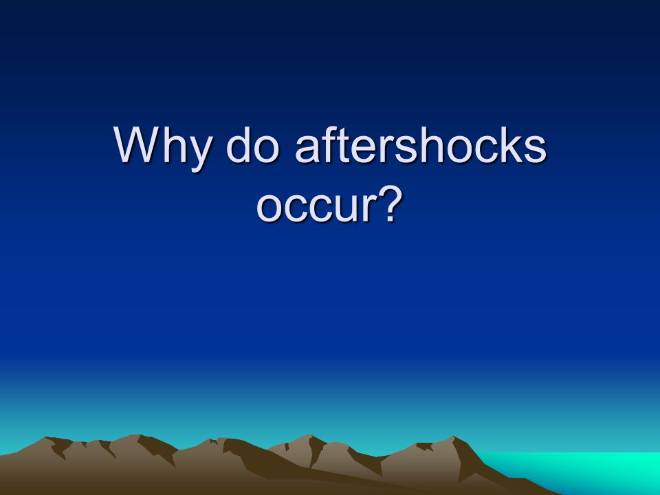 Why do aftershocks occur