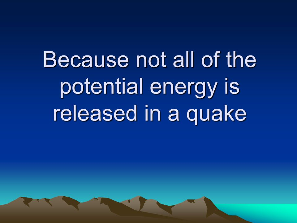 Because not all of the potential energy is released in a quake