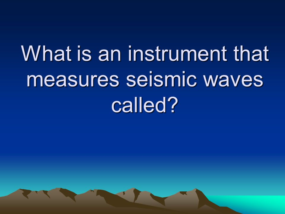 What is an instrument that measures seismic waves called