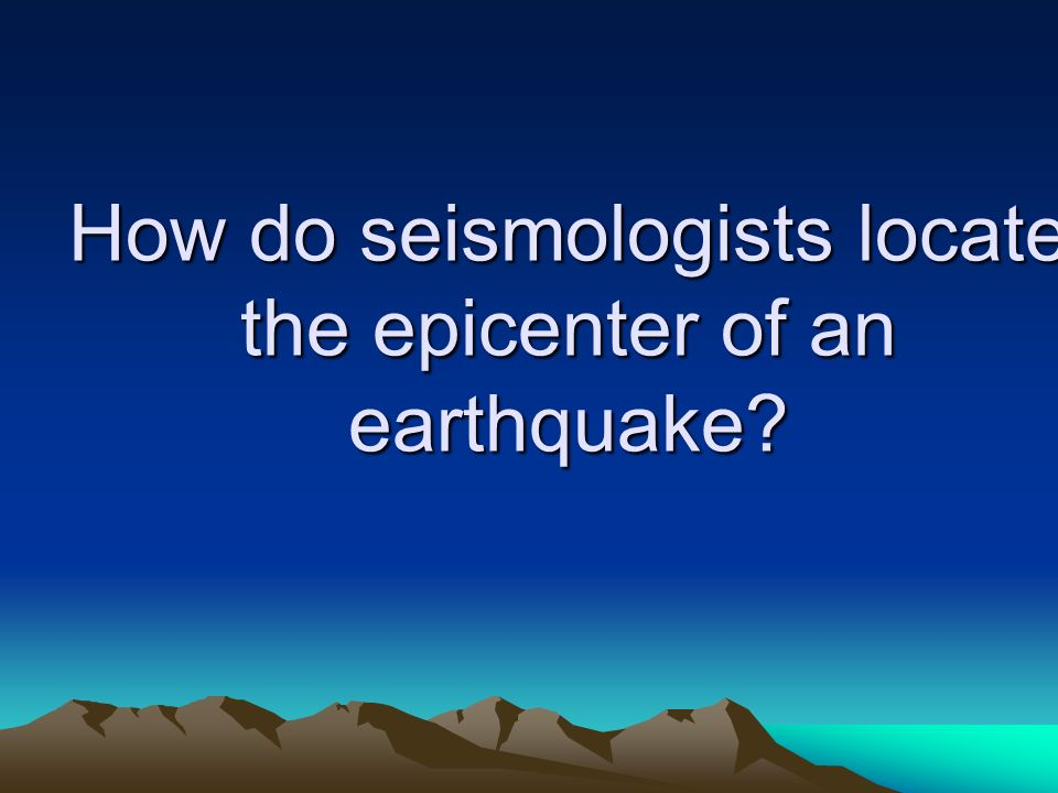 How do seismologists locate the epicenter of an earthquake