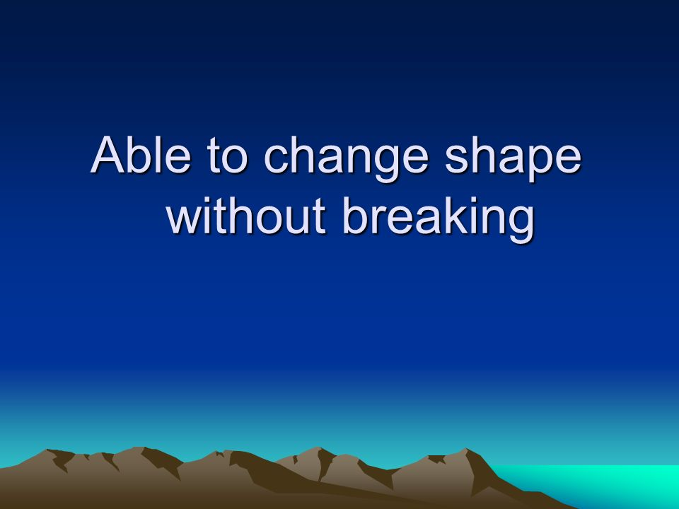 Able to change shape without breaking