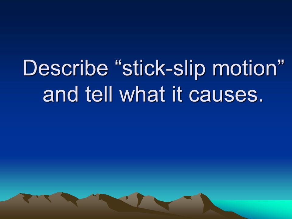 Describe stick-slip motion and tell what it causes.