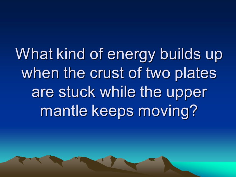 What kind of energy builds up when the crust of two plates are stuck while the upper mantle keeps moving
