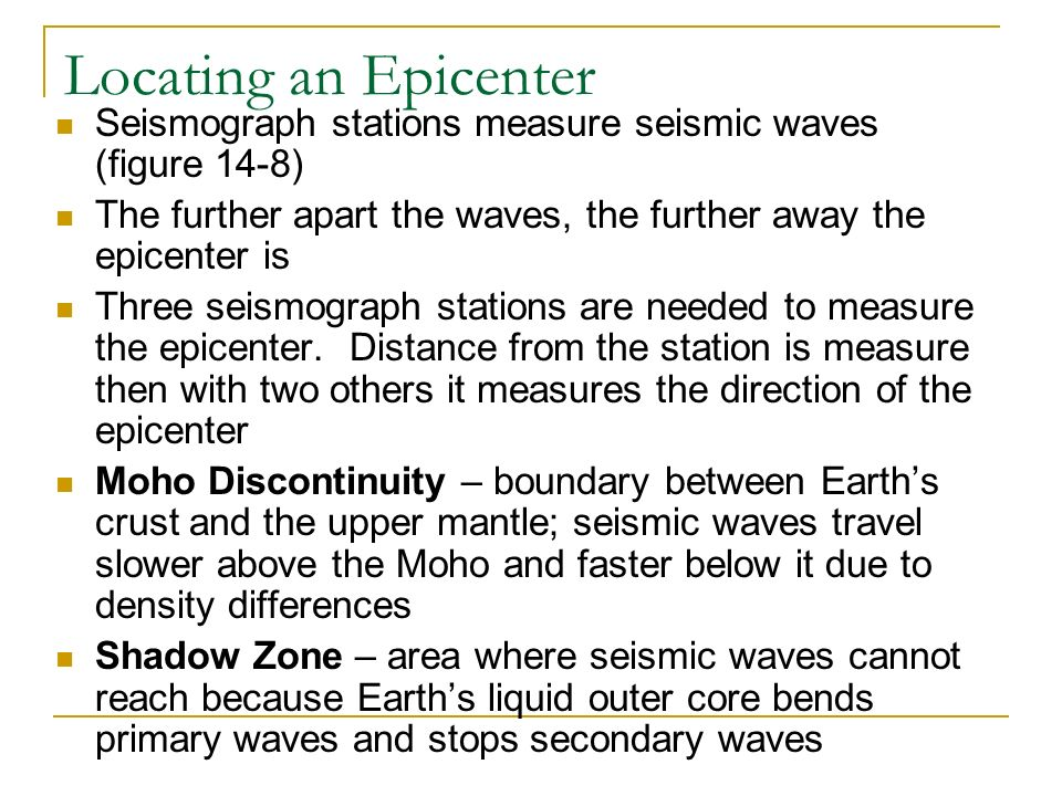 Locating an Epicenter Seismograph stations measure seismic waves (figure 14-8) The further apart the waves, the further away the epicenter is Three seismograph stations are needed to measure the epicenter.
