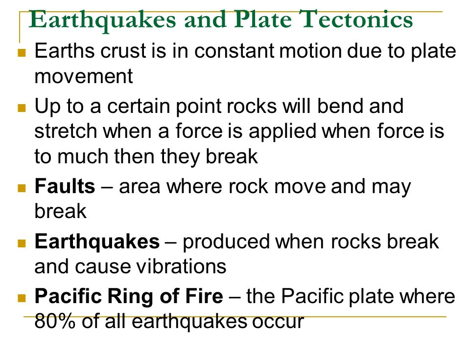 Earthquakes and Plate Tectonics Earths crust is in constant motion due to plate movement Up to a certain point rocks will bend and stretch when a force is applied when force is to much then they break Faults – area where rock move and may break Earthquakes – produced when rocks break and cause vibrations Pacific Ring of Fire – the Pacific plate where 80% of all earthquakes occur