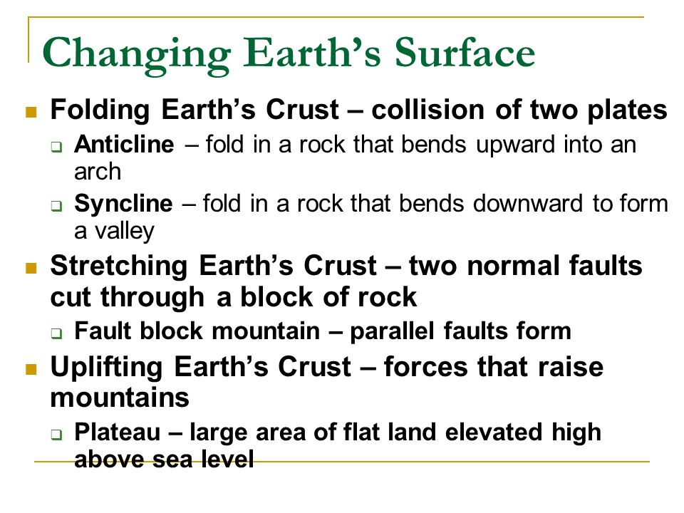 Changing Earth's Surface Folding Earth's Crust – collision of two plates  Anticline – fold in a rock that bends upward into an arch  Syncline – fold in a rock that bends downward to form a valley Stretching Earth's Crust – two normal faults cut through a block of rock  Fault block mountain – parallel faults form Uplifting Earth's Crust – forces that raise mountains  Plateau – large area of flat land elevated high above sea level