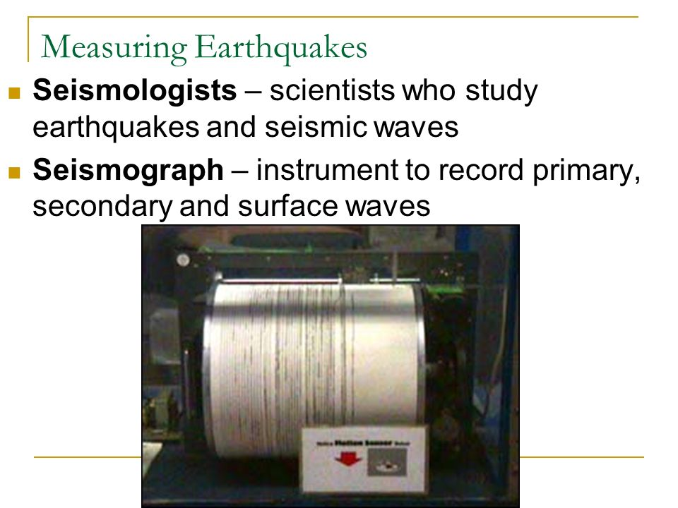 Measuring Earthquakes Seismologists – scientists who study earthquakes and seismic waves Seismograph – instrument to record primary, secondary and surface waves