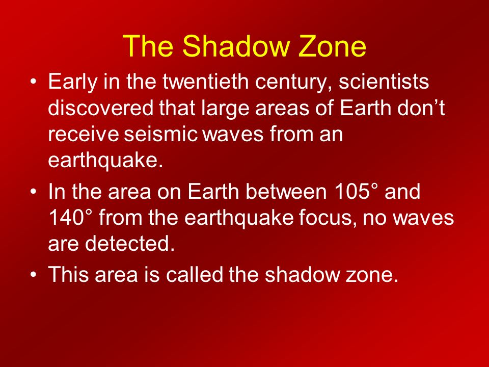 The Shadow Zone Early in the twentieth century, scientists discovered that large areas of Earth don't receive seismic waves from an earthquake.