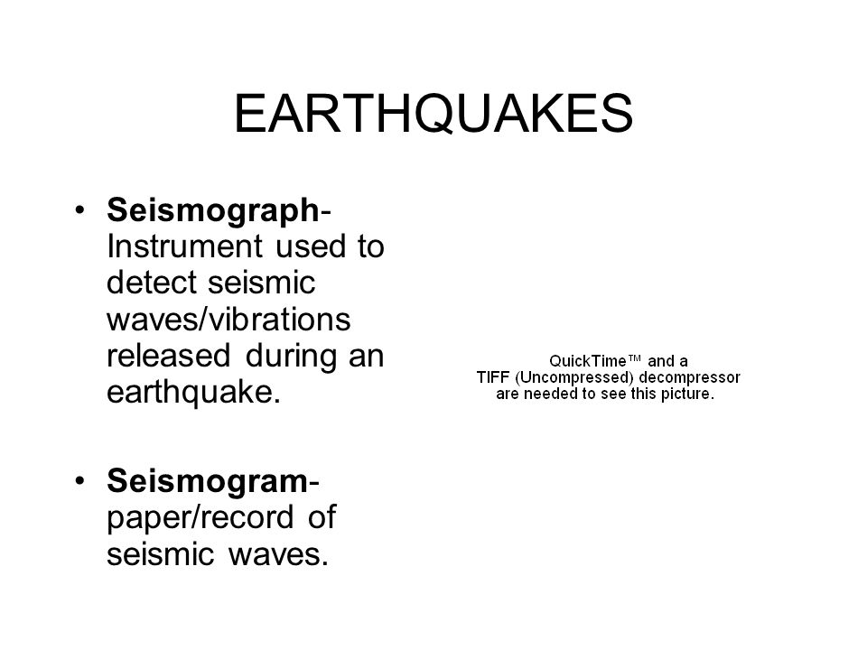 EARTHQUAKES Seismograph- Instrument used to detect seismic waves/vibrations released during an earthquake.