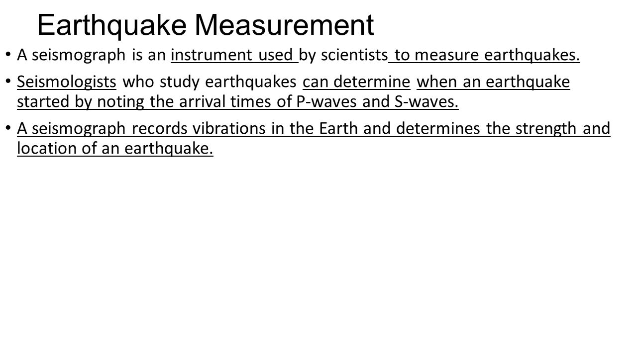 Earthquake Measurement A seismograph is an instrument used by scientists to measure earthquakes.