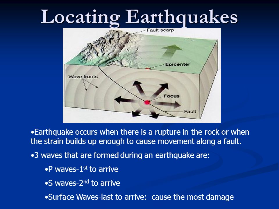 Locating Earthquakes Earthquake occurs when there is a rupture in the rock or when the strain builds up enough to cause movement along a fault.