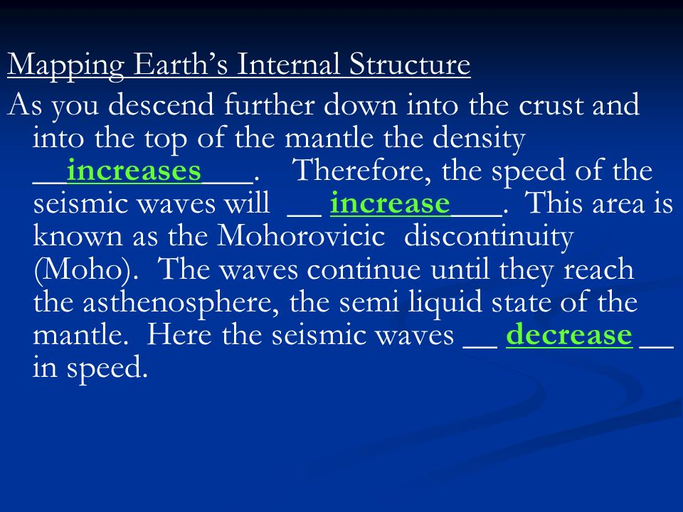 Mapping Earth's Internal Structure As you descend further down into the crust and into the top of the mantle the density __increases___.