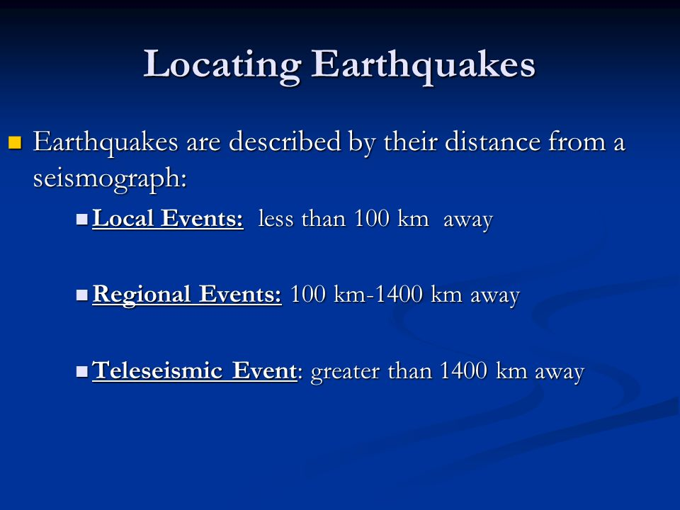 Locating Earthquakes Earthquakes are described by their distance from a seismograph: Earthquakes are described by their distance from a seismograph: Local Events: less than 100 km away Local Events: less than 100 km away Regional Events: 100 km-1400 km away Regional Events: 100 km-1400 km away Teleseismic Event: greater than 1400 km away Teleseismic Event: greater than 1400 km away