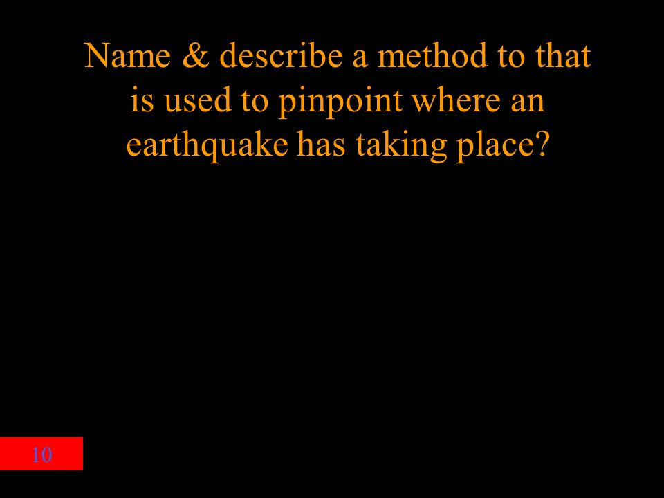10 Name & describe a method to that is used to pinpoint where an earthquake has taking place