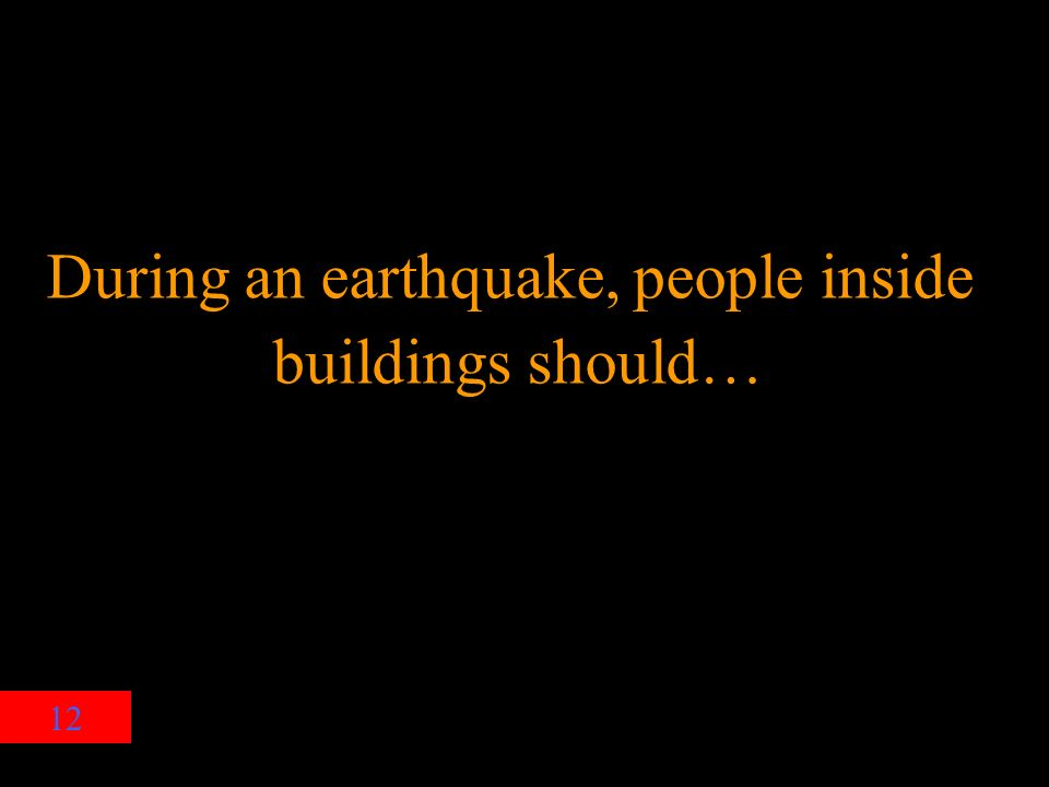 12 During an earthquake, people inside buildings should…