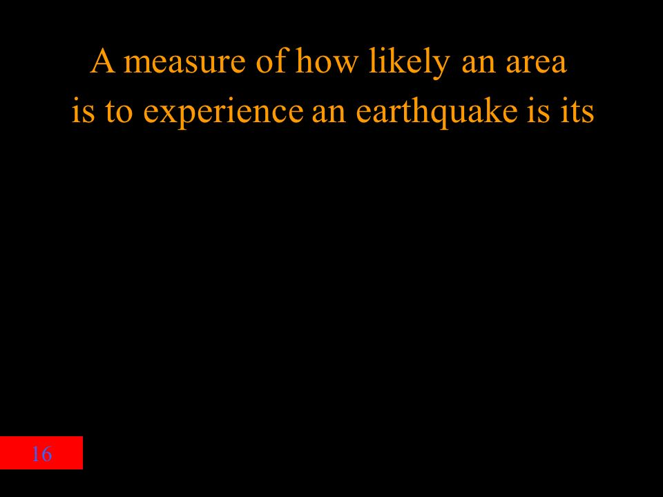 16 A measure of how likely an area is to experience an earthquake is its