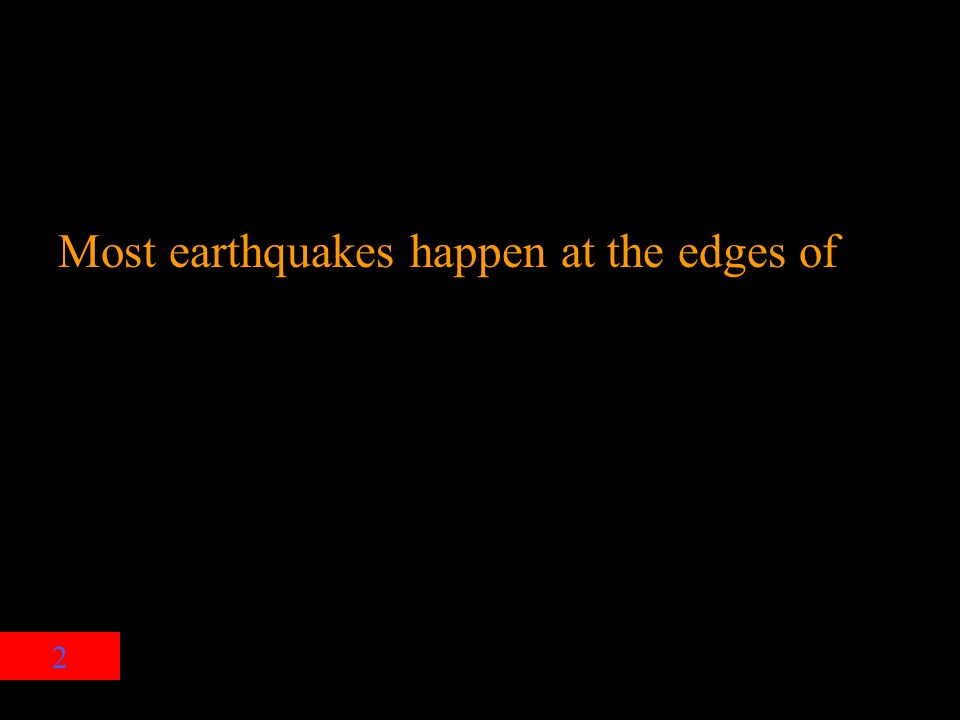 2 Most earthquakes happen at the edges of