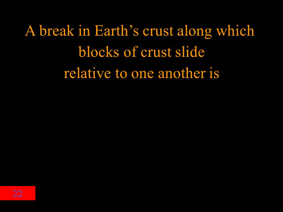 22 A break in Earth's crust along which blocks of crust slide relative to one another is