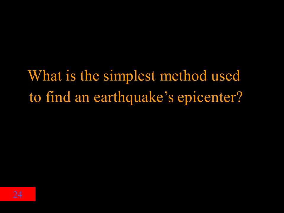 24 What is the simplest method used to find an earthquake's epicenter