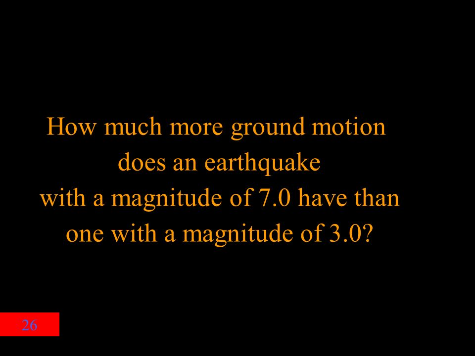 26 How much more ground motion does an earthquake with a magnitude of 7.0 have than one with a magnitude of 3.0