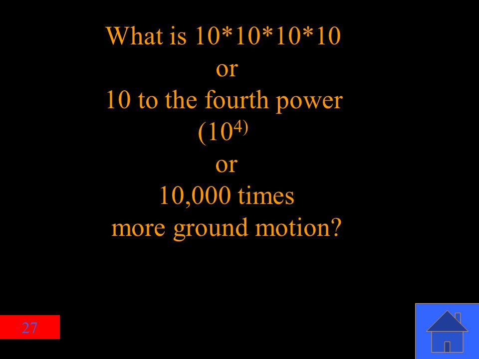 27 What is 10*10*10*10 or 10 to the fourth power (10 4) or 10,000 times more ground motion