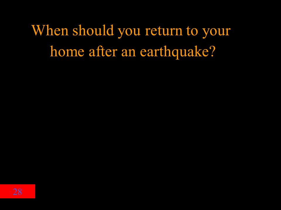 28 When should you return to your home after an earthquake