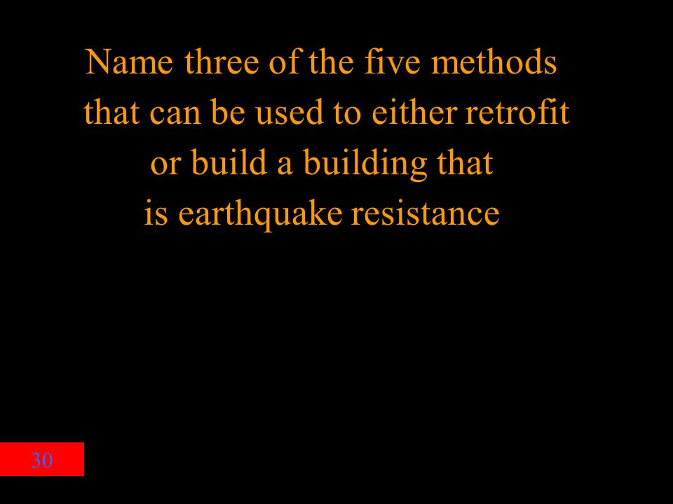 30 Name three of the five methods that can be used to either retrofit or build a building that is earthquake resistance